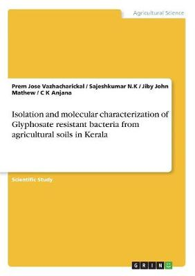 Isolation and Molecular Characterization of Glyphosate Resistant Bacteria from Agricultural Soils in Kerala (Paperback)