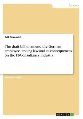 The Draft Bill to Amend the German Employee Lending Law and Its Consequences on the It-Consultancy Industry (Paperback)