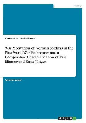 War Motivation of German Soldiers in the First World War. References and a Comparative Characterization of Paul Baumer and Ernst Junger (Paperback)