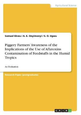 Piggery Farmers' Awareness of the Implications of the Use of Aflatoxins Contamination of Feedstuffs in the Humid Tropics (Paperback)