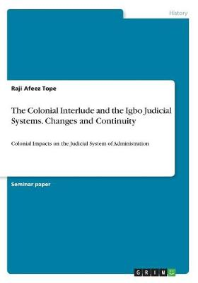 The Colonial Interlude and the Igbo Judicial Systems. Changes and Continuity (Paperback)
