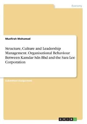 Structure, Culture and Leadership Management. Organisational Behaviour Between Kamdar Sdn Bhd and the Sara Lee Corporation (Paperback)