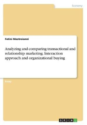 Analyzing and Comparing Transactional and Relationship Marketing. Interaction Approach and Organizational Buying (Paperback)