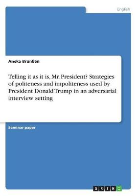 Telling It as It Is, Mr. President? Strategies of Politeness and Impoliteness Used by President Donald Trump in an Adversarial Interview Setting (Paperback)