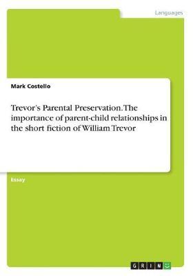 Trevor's Parental Preservation. the Importance of Parent-Child Relationships in the Short Fiction of William Trevor (Paperback)