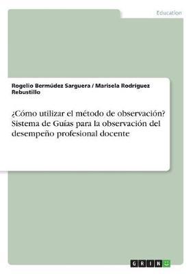 Como Utilizar El Metodo de Observacion? Sistema de Guias Para La Observacion del Desempeno Profesional Docente (Paperback)