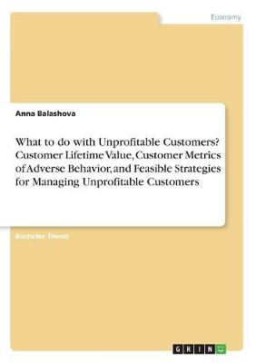 What to Do with Unprofitable Customers? Customer Lifetime Value, Customer Metrics of Adverse Behavior, and Feasible Strategies for Managing Unprofitable Customers (Paperback)