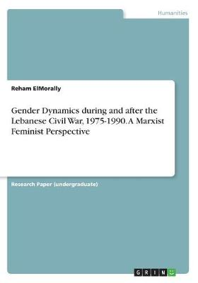 Gender Dynamics During and After the Lebanese Civil War, 1975-1990. a Marxist Feminist Perspective (Paperback)