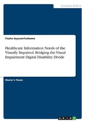 Healthcare Information Needs of the Visually Impaired. Bridging the Visual Impairment Digital Disability Divide (Paperback)