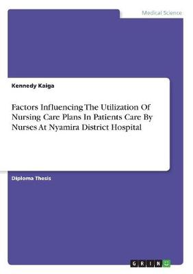 Factors Influencing the Utilization of Nursing Care Plans in Patients Care by Nurses at Nyamira District Hospital (Paperback)