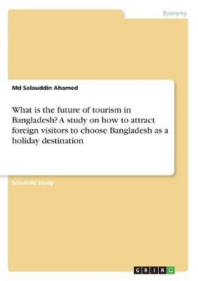 What Is the Future of Tourism in Bangladesh? a Study on How to Attract Foreign Visitors to Choose Bangladesh as a Holiday Destination (Paperback)