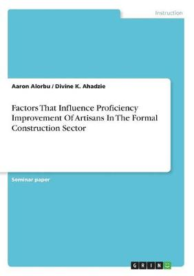 Factors That Influence Proficiency Improvement of Artisans in the Formal Construction Sector (Paperback)