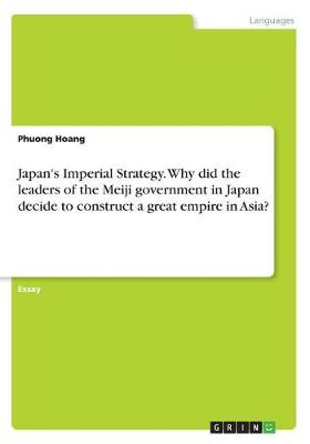 Japan's Imperial Strategy. Why Did the Leaders of the Meiji Government in Japan Decide to Construct a Great Empire in Asia? (Paperback)