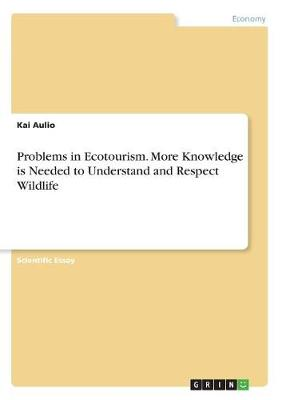 Problems in Ecotourism. More Knowledge Is Needed to Understand and Respect Wildlife (Paperback)