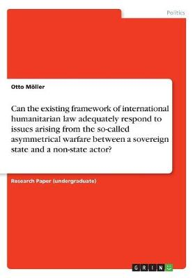 Can the Existing Framework of International Humanitarian Law Adequately Respond to Issues Arising from the So-Called Asymmetrical Warfare Between a Sovereign State and a Non-State Actor? (Paperback)