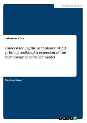 Understanding the Acceptance of 3D Printing Toolkits. an Extension of the Technology Acceptance Model (Paperback)