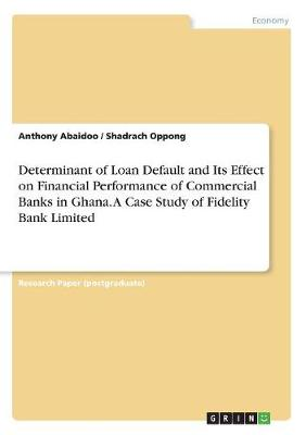 Determinant of Loan Default and Its Effect on Financial Performance of Commercial Banks in Ghana. a Case Study of Fidelity Bank Limited (Paperback)