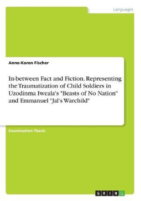 In-Between Fact and Fiction. Representing the Traumatization of Child Soldiers in Uzodinma Iweala's Beasts of No Nation and Emmanuel Jal's Warchild (Paperback)