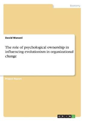 The Role of Psychological Ownership in Influencing Evolutionism in Organizational Change (Paperback)