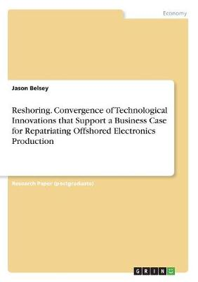 Reshoring. Convergence of Technological Innovations That Support a Business Case for Repatriating Offshored Electronics Production (Paperback)