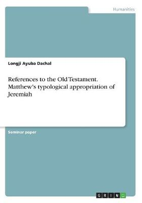 References to the Old Testament. Matthew's Typological Appropriation of Jeremiah (Paperback)