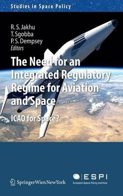 The Need for an Integrated Regulatory Regime for Aviation and Space: ICAO for Space? - Studies in Space Policy 7 (Hardback)