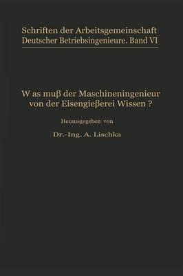 Was Mu Der Maschineningenieur Von Der Eisengie erei Wissen? - Schriften Der Arbeitsgemeinschaft Deutscher Betriebsingenieu 6 (Paperback)