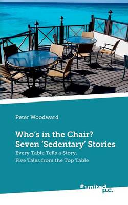 Who's in the Chair? Seven 'Sedentary' Stories: Every Table Tells a Story: Five Tales from the Top Table (Paperback)