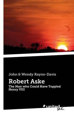 Robert Aske: The Man Who Could Have Toppled Henry VIII (Paperback)