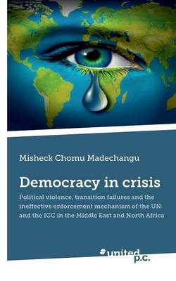 Democracy in Crisis: Political Violence, Transition Failures and the Ineffective Enforcement Mechanism of the UN and the ICC in the Middle East and North Africa (Paperback)