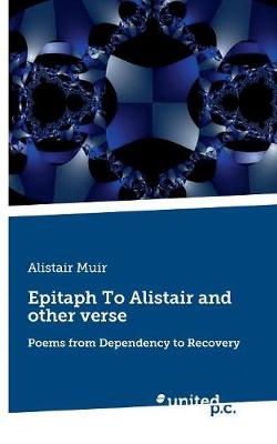 Epitaph To Alistair and other verse: Poems from Dependency to Recovery (Paperback)
