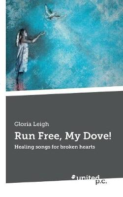 Run Free, My Dove!: Healing songs for broken hearts (Paperback)