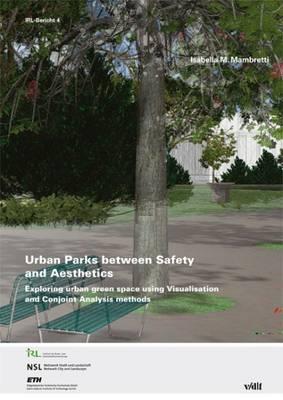 Urban Parks Between Safety and Aesthetics: Exploring Urban Green Space Using Visualisation and Conjoint Analysis Methods - Publikationen des Instituts fur Raum - Und Landschaftsentwicklung (IRL) der ETH Zurich No. 4 (Paperback)
