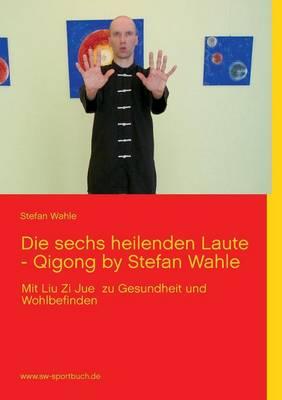 Die Sechs Heilenden Laute - Qigong by Stefan Wahle (Paperback)