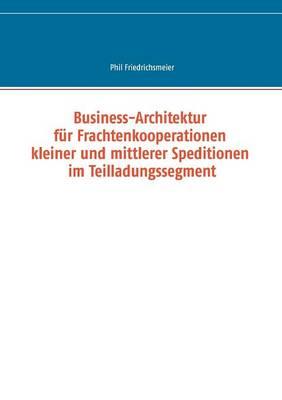 Business-Architektur Fur Frachtenkooperationen Kleiner Und Mittlerer Speditionen Im Teilladungssegment (Paperback)