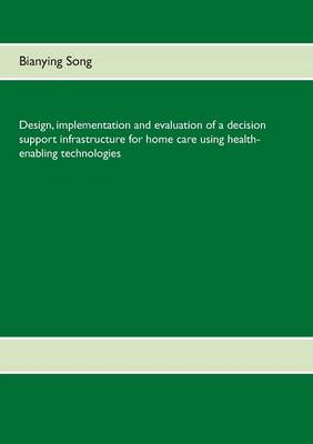Design, Implementation and Evaluation of a Decision Support Infrastructure for Home Care Using Health-Enabling Technologies (Paperback)