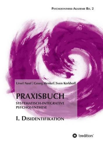 Praxisbuch Systematisch-Integrative Psychosynthese: I. Disidentifikation (Paperback)