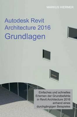 Autodesk Revit Architecture 2016 Grundlagen (Hardback)