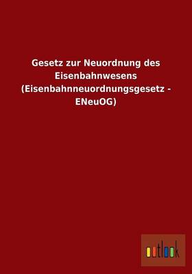 Gesetz Zur Neuordnung Des Eisenbahnwesens (Eisenbahnneuordnungsgesetz - Eneuog) (Paperback)