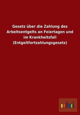 Gesetz Uber Die Zahlung Des Arbeitsentgelts an Feiertagen Und Im Krankheitsfall (Entgeltfortzahlungsgesetz) (Paperback)