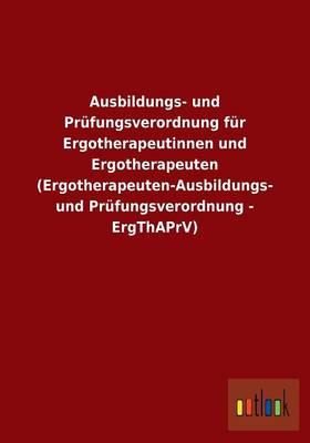 Ausbildungs- Und Prufungsverordnung Fur Ergotherapeutinnen Und Ergotherapeuten (Ergotherapeuten-Ausbildungs- Und Prufungsverordnung - Ergthaprv) (Paperback)