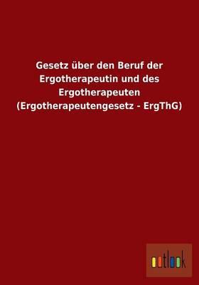 Gesetz Uber Den Beruf Der Ergotherapeutin Und Des Ergotherapeuten (Ergotherapeutengesetz - Ergthg) (Paperback)