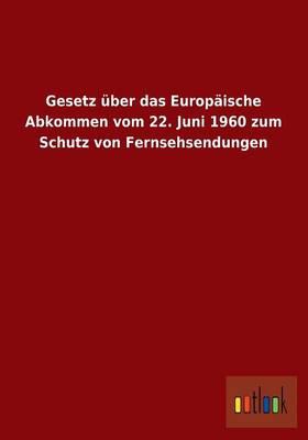 Gesetz Uber Das Europaische Abkommen Vom 22. Juni 1960 Zum Schutz Von Fernsehsendungen (Paperback)