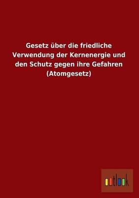 Gesetz Uber Die Friedliche Verwendung Der Kernenergie Und Den Schutz Gegen Ihre Gefahren (Atomgesetz) (Paperback)