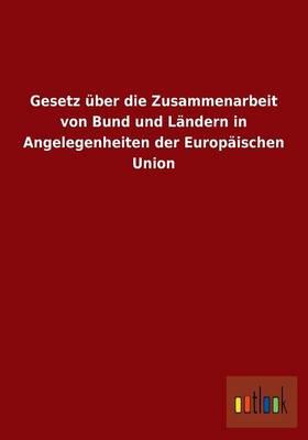 Gesetz UEber Die Zusammenarbeit Von Bund Und Landern in Angelegenheiten Der Europaischen Union (Paperback)