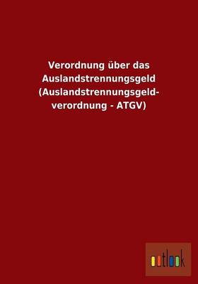 Verordnung Uber Das Auslandstrennungsgeld (Auslandstrennungsgeld- Verordnung - Atgv) (Paperback)