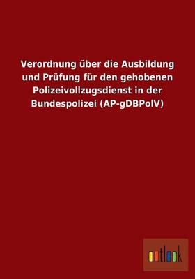 Verordnung Uber Die Ausbildung Und Prufung Fur Den Gehobenen Polizeivollzugsdienst in Der Bundespolizei (AP-Gdbpolv) (Paperback)