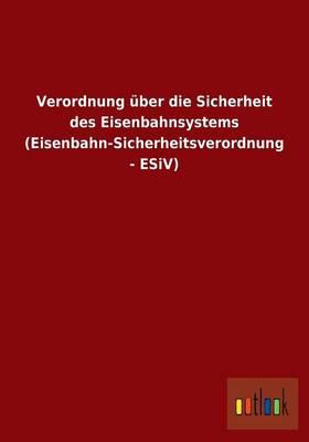 Verordnung Uber Die Sicherheit Des Eisenbahnsystems (Eisenbahn-Sicherheitsverordnung - Esiv) (Paperback)