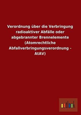 Verordnung Uber Die Verbringung Radioaktiver Abfalle Oder Abgebrannter Brennelemente (Atomrechtliche Abfallverbringungsverordnung - Atav) (Paperback)