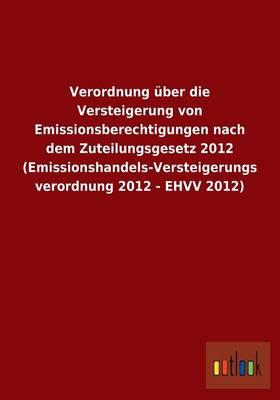 Verordnung Uber Die Versteigerung Von Emissionsberechtigungen Nach Dem Zuteilungsgesetz 2012 (Emissionshandels-Versteigerungsverordnung 2012 - Ehvv 2012) (Paperback)